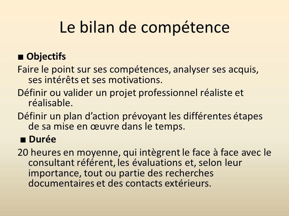 Le bilan de compétence Objectifs Faire le point sur ses compétences, analyser ses acquis, ses intérêts et ses motivations. Définir ou valider un proje