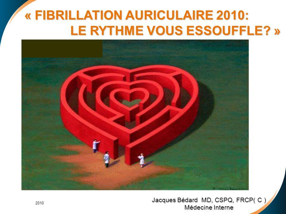 Jacques Bédard MD, CSPQ, FRCP( C ) Médecine Interne « FIBRILLATION AURICULAIRE 2010: LE RYTHME VOUS ESSOUFFLE.