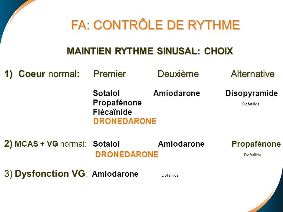 MAINTIEN RYTHME SINUSAL: CHOIX MAINTIEN RYTHME SINUSAL: CHOIX 1)Coeur normal: Premier Deuxième Alternative 1)Coeur normal: Premier Deuxième Alternative Sotalol Amiodarone Disopyramide Propafénone Dofetilide Flécaïnide 2) MCAS + VG normal: Sotalol Amiodarone Propafénone Dofétilide 3) Dysfonction VG : Amiodarone Dofetilide FA: CONTRÔLE DE RYTHME DRONEDARONE
