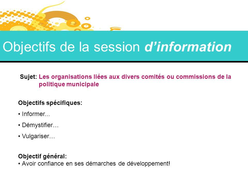 Objectifs de la session dinformation Sujet: Les organisations liées aux divers comités ou commissions de la politique municipale Objectifs spécifiques: Informer...