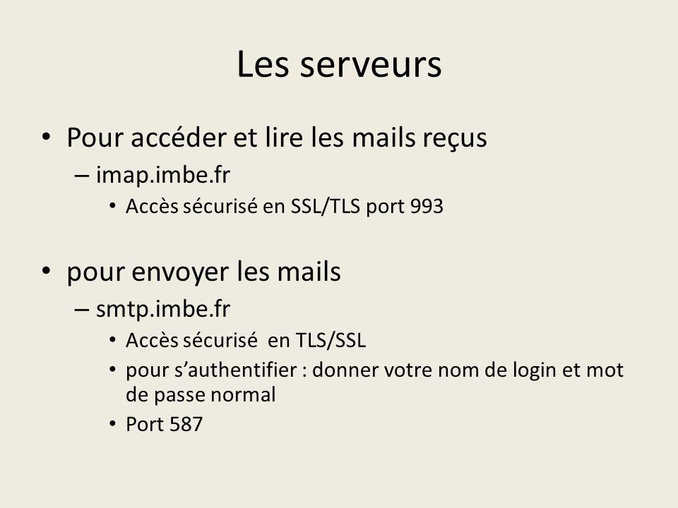 Les serveurs Pour accéder et lire les mails reçus – imap.imbe.fr Accès sécurisé en SSL/TLS port 993 pour envoyer les mails – smtp.imbe.fr Accès sécuri