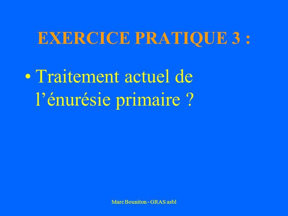 Marc Bouniton - GRAS asbl EXERCICE PRATIQUE 3 : Traitement actuel de lénurésie primaire