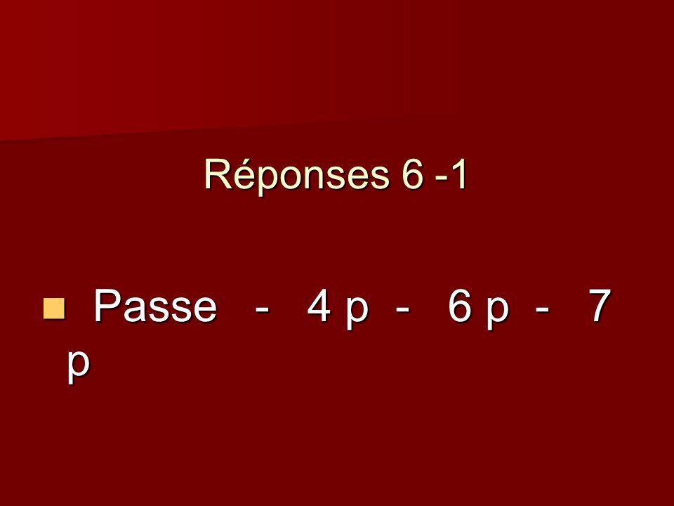 Réponses 6 -1 Passe - 4 p - 6 p - 7 p Passe - 4 p - 6 p - 7 p