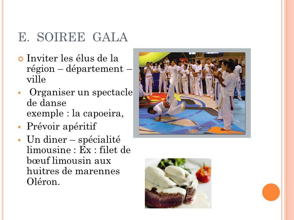 E. SOIREE GALA Inviter les élus de la région – département – ville Organiser un spectacle de danse exemple : la capoeira, Prévoir apéritif Un diner –