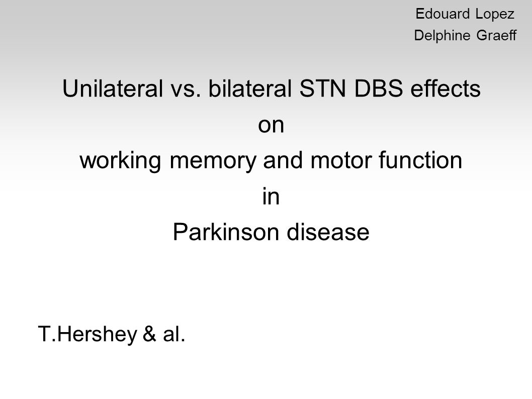 Unilateral vs. bilateral STN DBS effects on working memory and motor function in Parkinson disease T.Hershey & al. Edouard Lopez Delphine Graeff