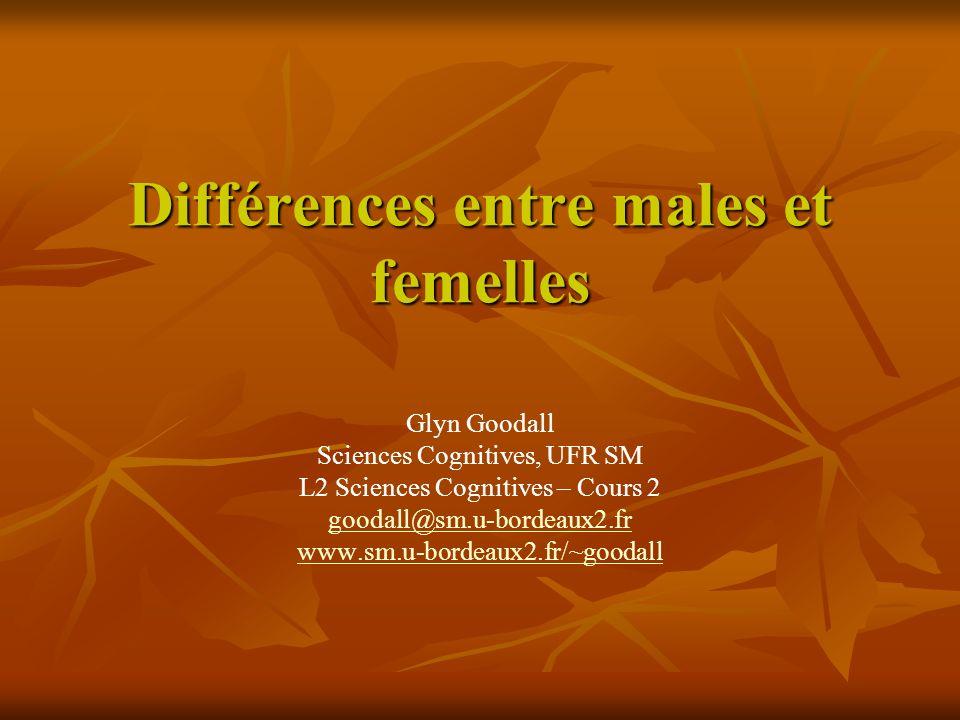 Différences entre males et femelles Glyn Goodall Sciences Cognitives, UFR SM L2 Sciences Cognitives – Cours 2 goodall@sm.u-bordeaux2.fr www.sm.u-borde