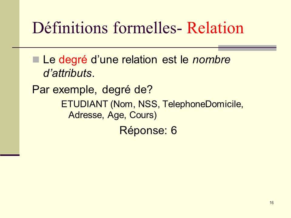 16 Définitions formelles- Relation Le degré dune relation est le nombre dattributs. Par exemple, degré de? ETUDIANT (Nom, NSS, TelephoneDomicile, Adre