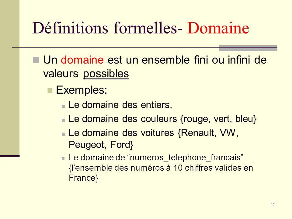 23 Définitions formelles- Domaine Un domaine est un ensemble fini ou infini de valeurs possibles Exemples: Le domaine des entiers, Le domaine des coul