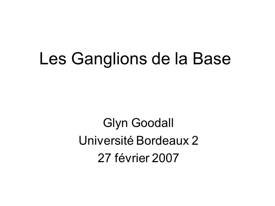 Les Ganglions de la Base Glyn Goodall Université Bordeaux 2 27 février 2007