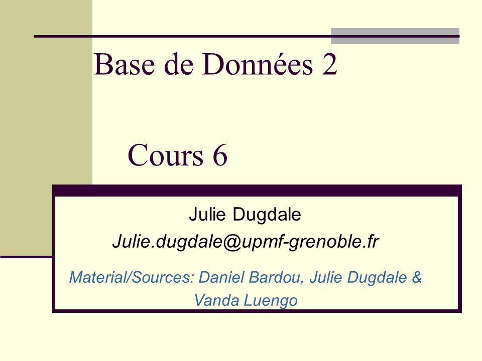 Base de Données 2 Julie Dugdale Julie.dugdale@upmf-grenoble.fr Material/Sources: Daniel Bardou, Julie Dugdale & Vanda Luengo Cours 6