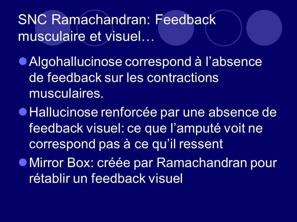 SNC Ramachandran: Feedback musculaire et visuel… Algohallucinose correspond à labsence de feedback sur les contractions musculaires.