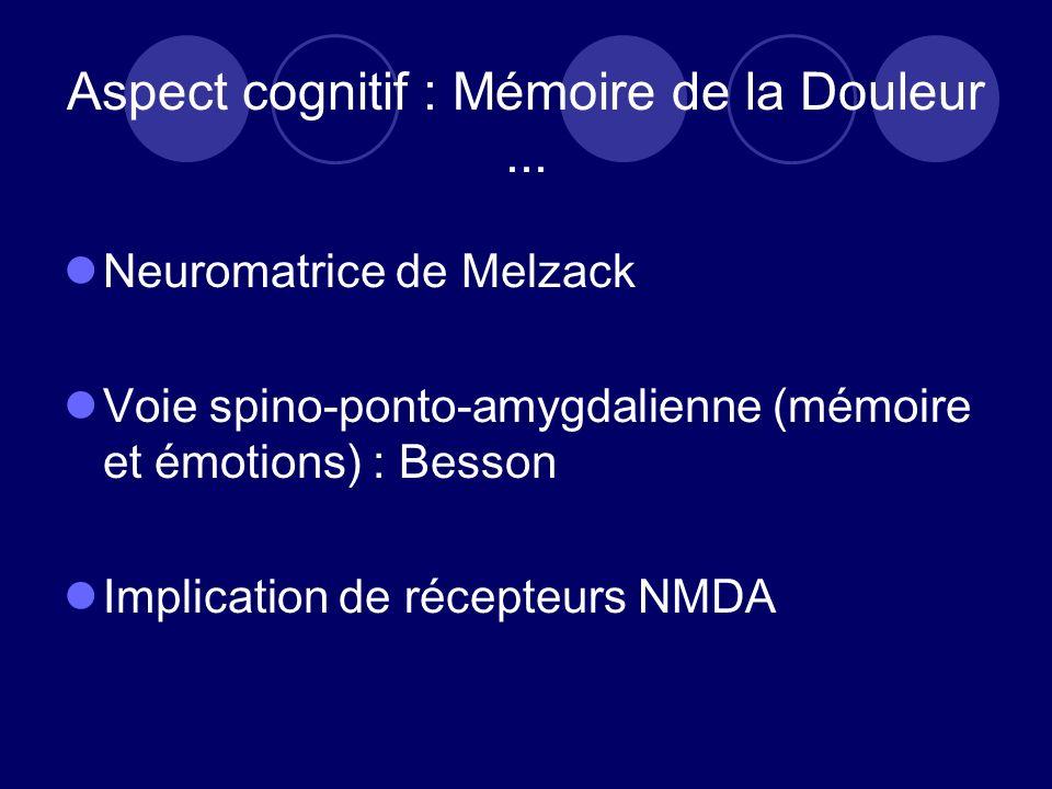 Aspect cognitif : Mémoire de la Douleur... Neuromatrice de Melzack Voie spino-ponto-amygdalienne (mémoire et émotions) : Besson Implication de récepte