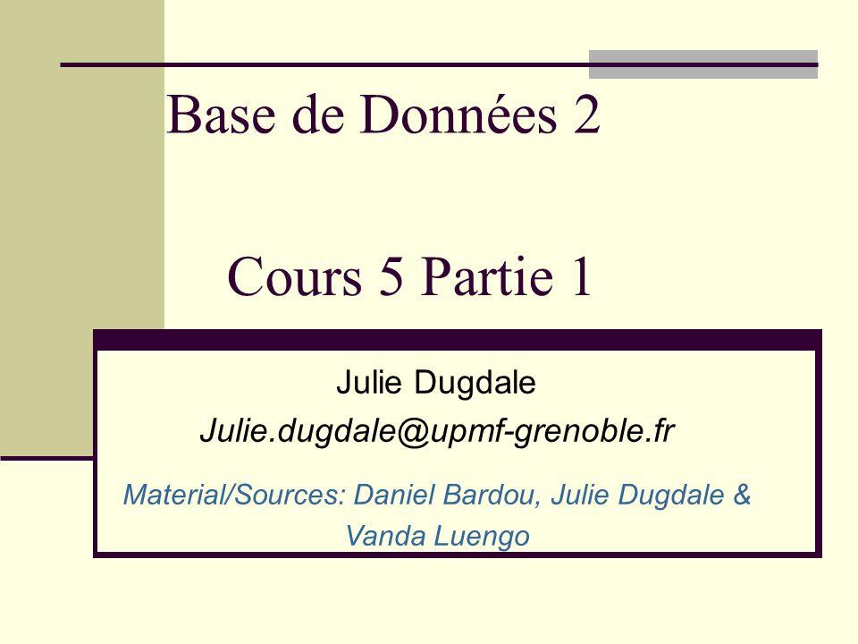Base de Données 2 Julie Dugdale Julie.dugdale@upmf-grenoble.fr Material/Sources: Daniel Bardou, Julie Dugdale & Vanda Luengo Cours 5 Partie 1
