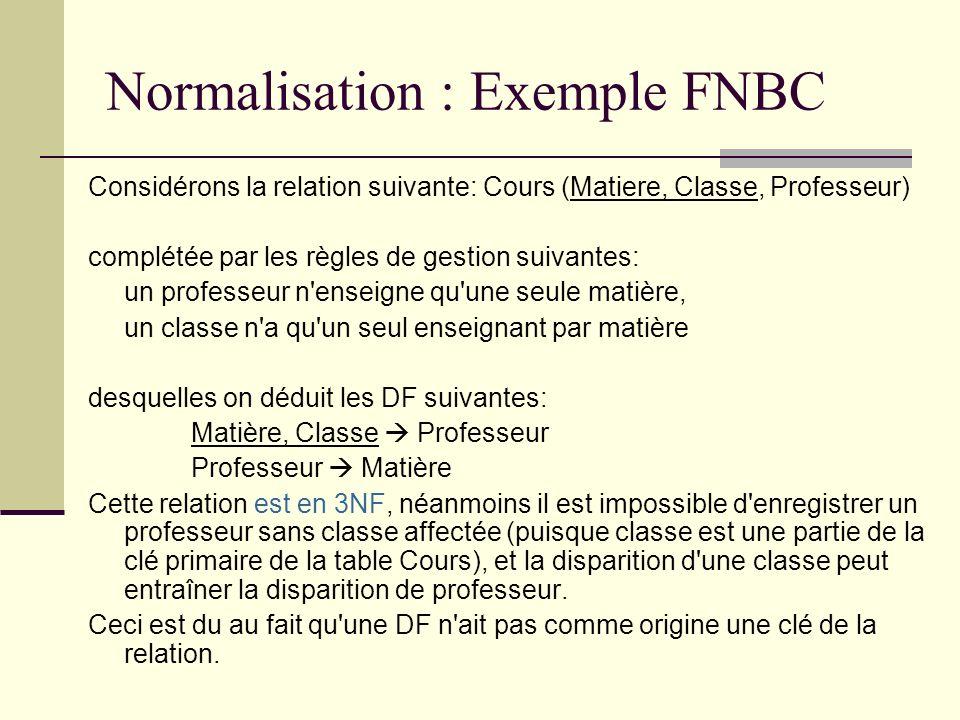 Normalisation : Exemple FNBC Considérons la relation suivante: Cours (Matiere, Classe, Professeur) complétée par les règles de gestion suivantes: un p