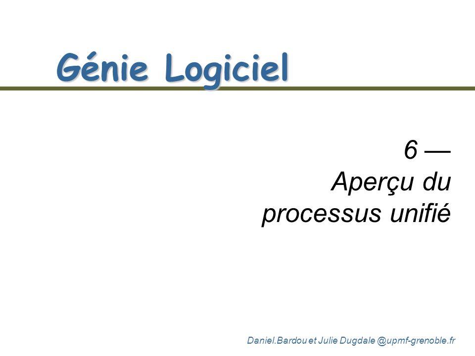 Daniel.Bardou et Julie Dugdale @upmf-grenoble.fr Génie Logiciel 6 Aperçu du processus unifié
