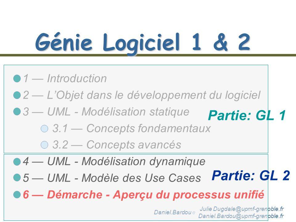 Daniel.Bardou et Julie Dugdale @upmf-grenoble.fr Génie Logiciel 1 & 2 1 Introduction 2 LObjet dans le développement du logiciel 3 UML - Modélisation statique 3.1 Concepts fondamentaux 3.2 Concepts avancés 4 UML - Modélisation dynamique 5 UML - Modèle des Use Cases 6 Démarche - Aperçu du processus unifié Partie: GL 1 Julie Dugdale@upmf-grenoble.fr Daniel.Bardou@upmf-grenoble.fr Partie: GL 2