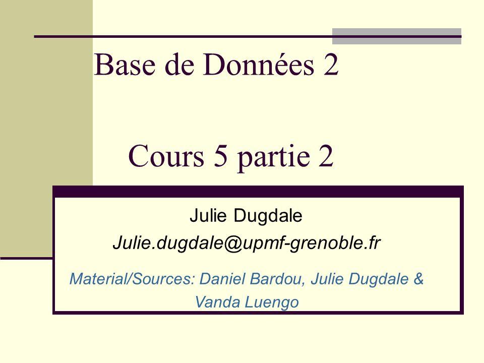 Base de Données 2 Julie Dugdale Julie.dugdale@upmf-grenoble.fr Material/Sources: Daniel Bardou, Julie Dugdale & Vanda Luengo Cours 5 partie 2
