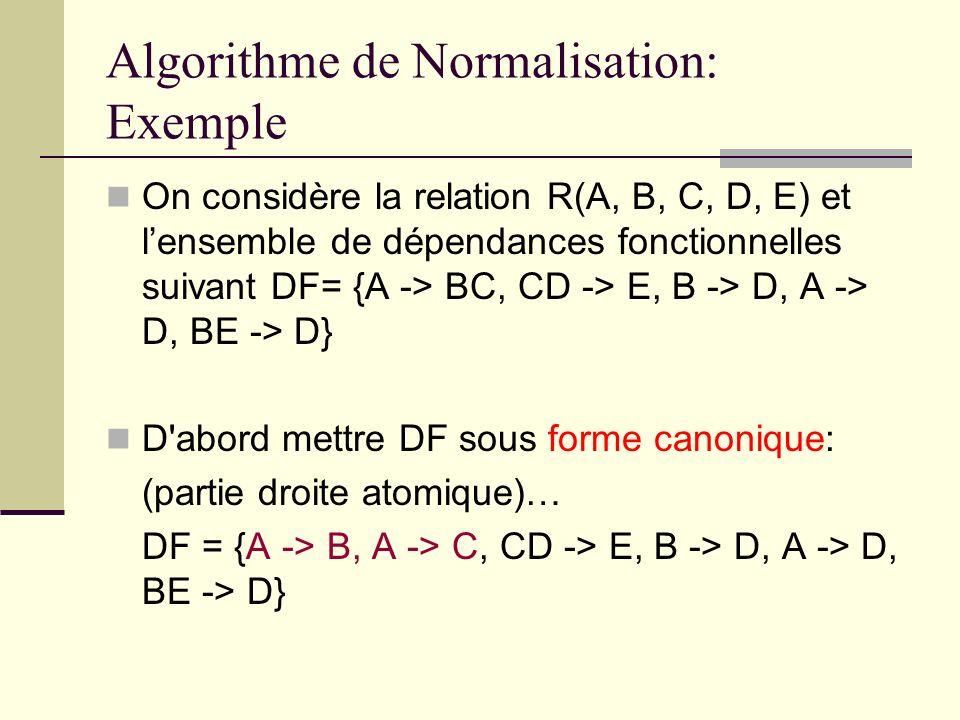 Algorithme de Normalisation: Exemple On considère la relation R(A, B, C, D, E) et lensemble de dépendances fonctionnelles suivant DF= {A -> BC, CD ->