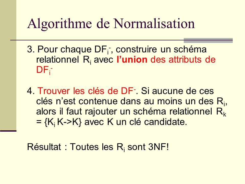 Algorithme de Normalisation: Exemple On considère la relation R(A, B, C, D, E) et lensemble de dépendances fonctionnelles suivant DF= {A -> BC, CD -> E, B -> D, A -> D, BE -> D} D abord mettre DF sous forme canonique: (partie droite atomique)… DF = {A -> B, A -> C, CD -> E, B -> D, A -> D, BE -> D}