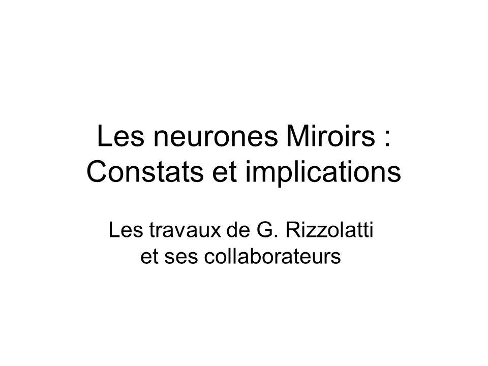 Les neurones Miroirs : Constats et implications Les travaux de G. Rizzolatti et ses collaborateurs