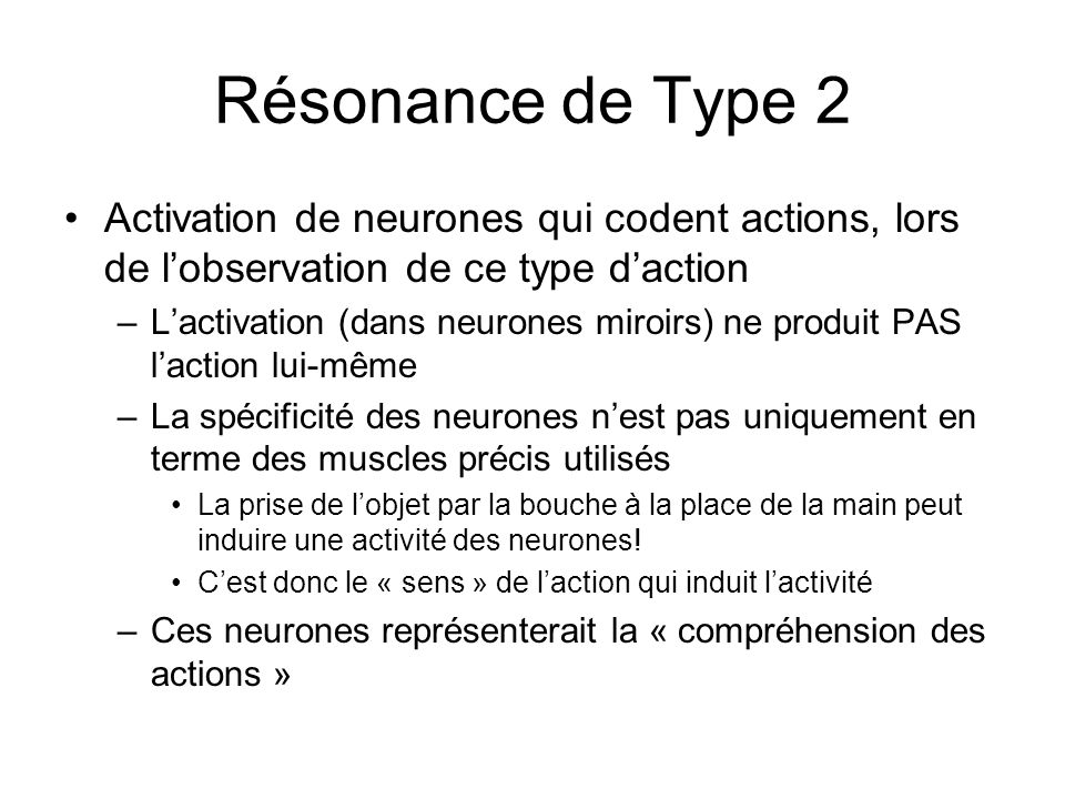 Résonance de Type 2 Activation de neurones qui codent actions, lors de lobservation de ce type daction –Lactivation (dans neurones miroirs) ne produit