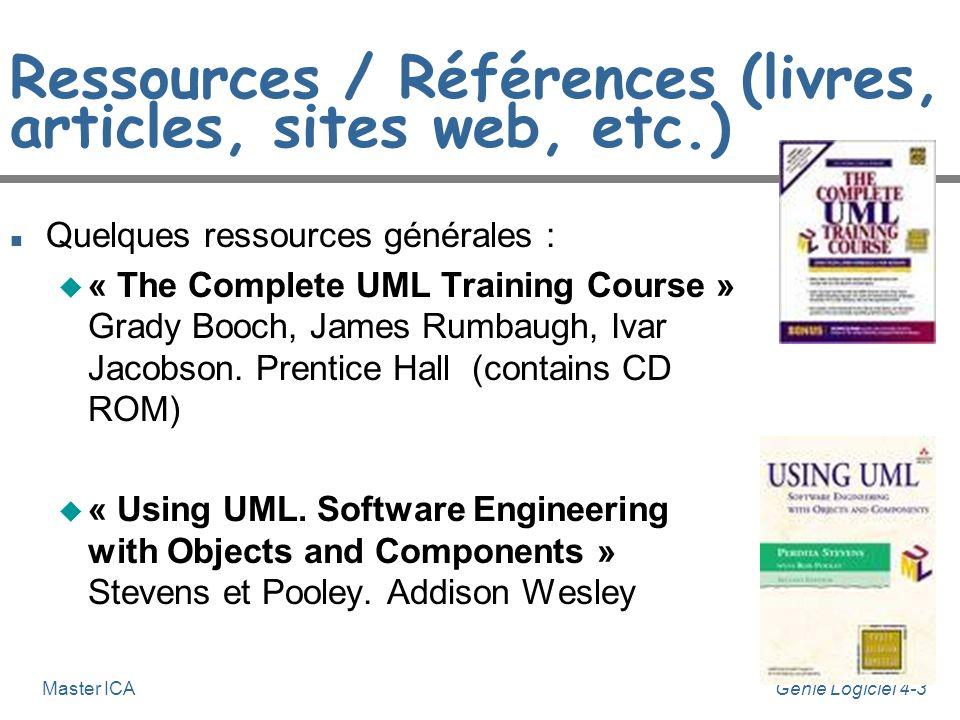 Génie Logiciel 4-3Master ICA Ressources / Références (livres, articles, sites web, etc.) n Quelques ressources générales : u « The Complete UML Training Course » Grady Booch, James Rumbaugh, Ivar Jacobson.