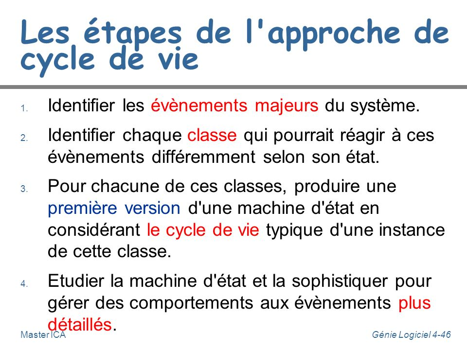 Génie Logiciel 4-45Master ICA Approche de cycle de vie n Considérons les cycles de vie pour des objets de chaque classe. n Les événements et états son