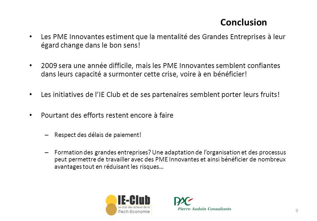 9 Conclusion Les PME Innovantes estiment que la mentalité des Grandes Entreprises à leur égard change dans le bon sens! 2009 sera une année difficile,