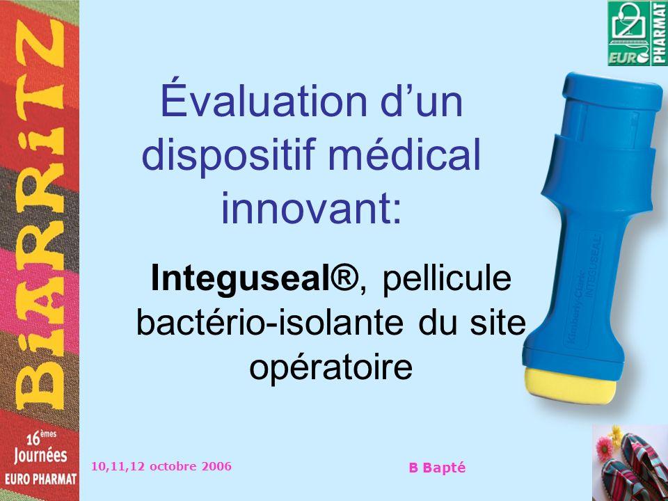 10,11,12 octobre 2006 B Bapté Évaluation dun dispositif médical innovant: Integuseal®, pellicule bactério-isolante du site opératoire