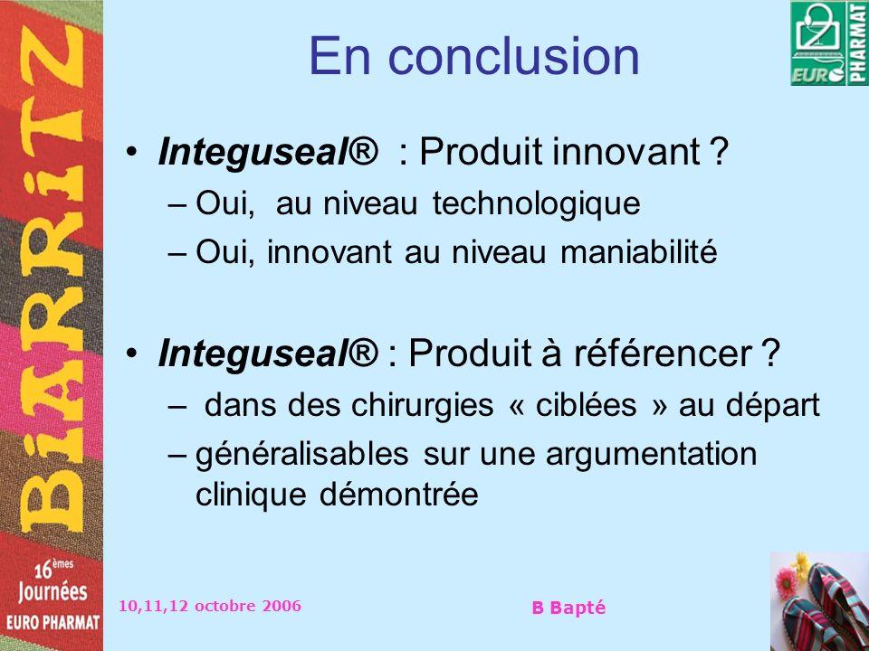 10,11,12 octobre 2006 B Bapté En conclusion Integuseal® : Produit innovant ? –Oui, au niveau technologique –Oui, innovant au niveau maniabilité Integu