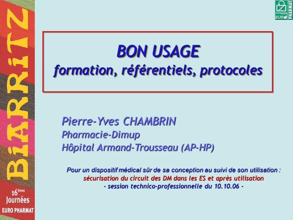 BON USAGE formation, référentiels, protocoles Pierre-Yves CHAMBRIN Pharmacie-Dimup Hôpital Armand-Trousseau (AP-HP) Pour un dispositif médical sûr de sa conception au suivi de son utilisation : sécurisation du circuit des DM dans les ES et après utilisation - session technico-professionnelle du 10.10.06 -