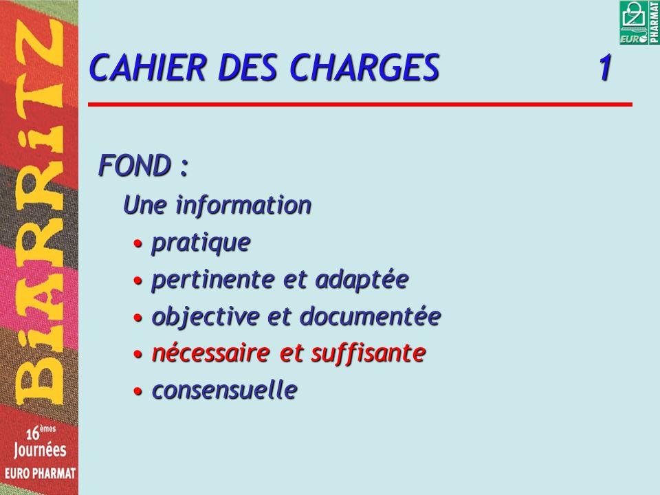 CAHIER DES CHARGES 1 FOND : Une information pratiquepratique pertinente et adaptéepertinente et adaptée objective et documentéeobjective et documentée nécessaire et suffisantenécessaire et suffisante consensuelleconsensuelle