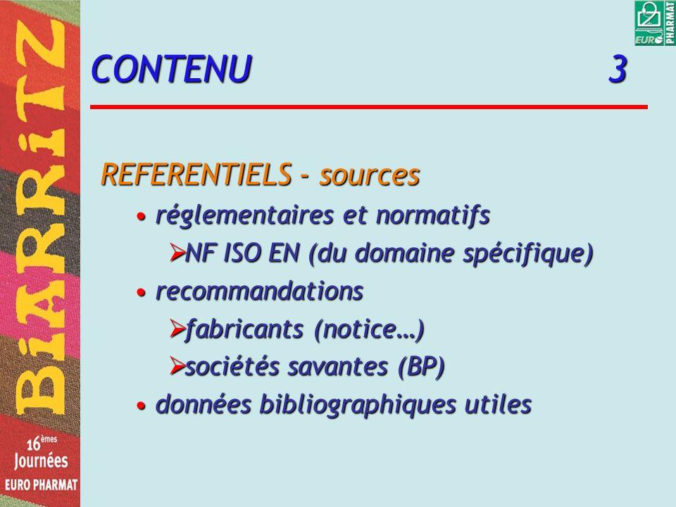CONTENU 3 REFERENTIELS - sources réglementaires et normatifsréglementaires et normatifs NF ISO EN (du domaine spécifique) NF ISO EN (du domaine spécifique) recommandationsrecommandations fabricants (notice…) fabricants (notice…) sociétés savantes (BP) sociétés savantes (BP) données bibliographiques utilesdonnées bibliographiques utiles
