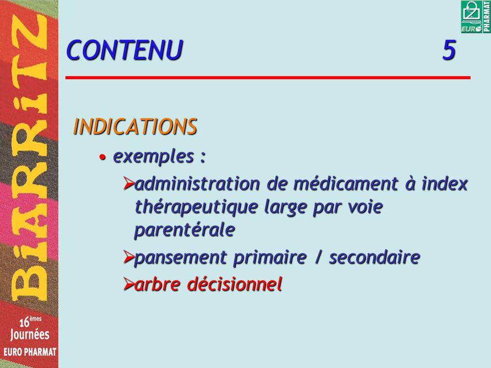 CONTENU 5 INDICATIONS exemples :exemples : administration de médicament à index thérapeutique large par voie parentérale administration de médicament à index thérapeutique large par voie parentérale pansement primaire / secondaire pansement primaire / secondaire arbre décisionnel arbre décisionnel