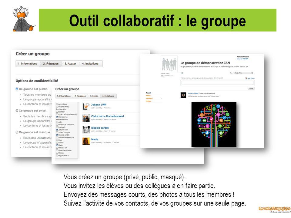 Outil collaboratif : le groupe Vous créez un groupe (privé, public, masqué). Vous invitez les élèves ou des collègues à en faire partie. Envoyez des m