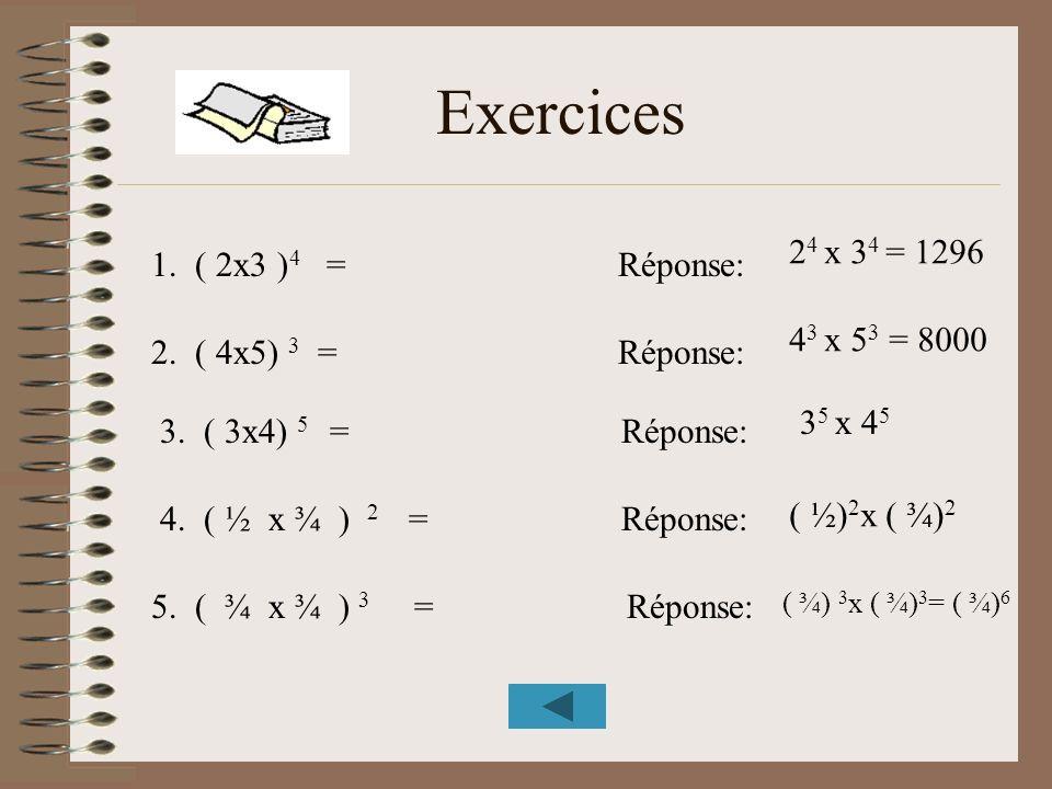 Exercices 1. ( 2x3 ) 4 = Réponse: 2. ( 4x5) 3 = Réponse: 3. ( 3x4) 5 = Réponse: 4. ( ½ x ¾ ) 2 = Réponse: 5. ( ¾ x ¾ ) 3 = Réponse: 2 4 x 3 4 = 1296 4