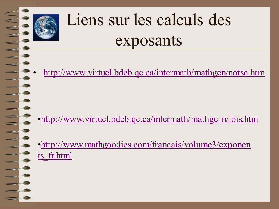 Liens sur les calculs des exposants http://www.virtuel.bdeb.qc.ca/intermath/mathgen/notsc.htm http://www.virtuel.bdeb.qc.ca/intermath/mathge n/lois.ht