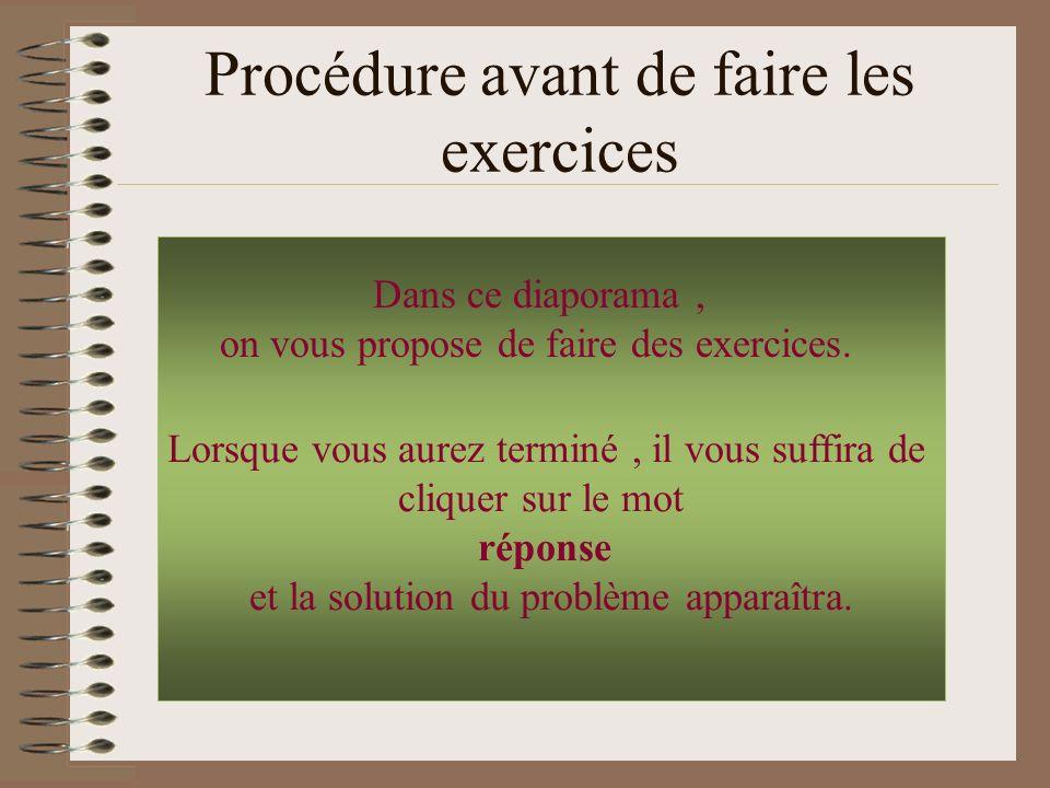 Procédure avant de faire les exercices Lorsque vous aurez terminé, il vous suffira de cliquer sur le mot réponse et la solution du problème apparaîtra