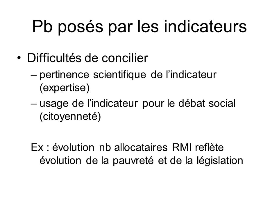 Pb posés par les indicateurs Difficultés de concilier –pertinence scientifique de lindicateur (expertise) –usage de lindicateur pour le débat social (