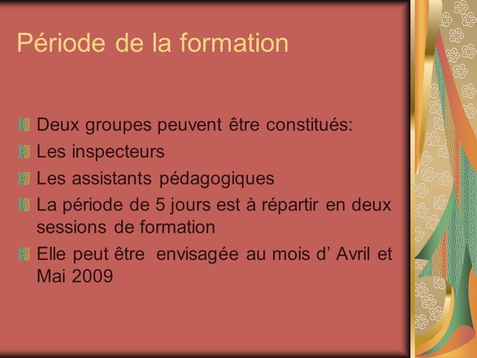 Période de la formation Deux groupes peuvent être constitués: Les inspecteurs Les assistants pédagogiques La période de 5 jours est à répartir en deux sessions de formation Elle peut être envisagée au mois d Avril et Mai 2009