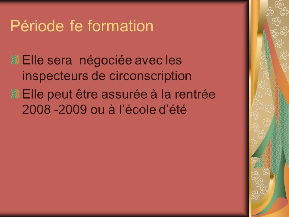 Période fe formation Elle sera négociée avec les inspecteurs de circonscription Elle peut être assurée à la rentrée 2008 -2009 ou à lécole dété