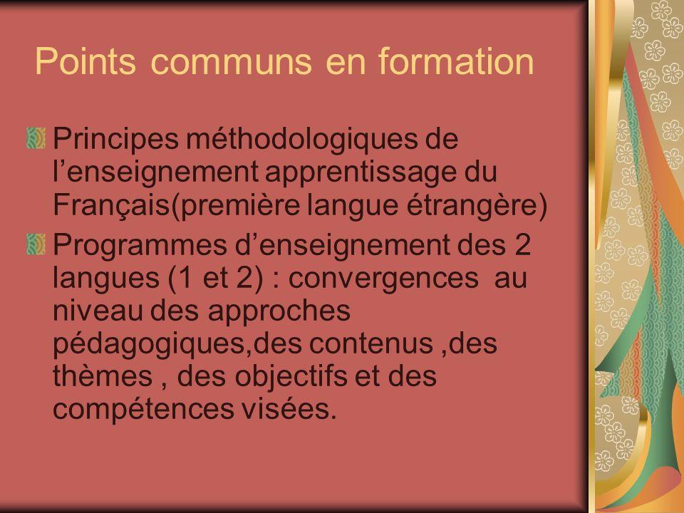 Points communs en formation Principes méthodologiques de lenseignement apprentissage du Français(première langue étrangère) Programmes denseignement des 2 langues (1 et 2) : convergences au niveau des approches pédagogiques,des contenus,des thèmes, des objectifs et des compétences visées.