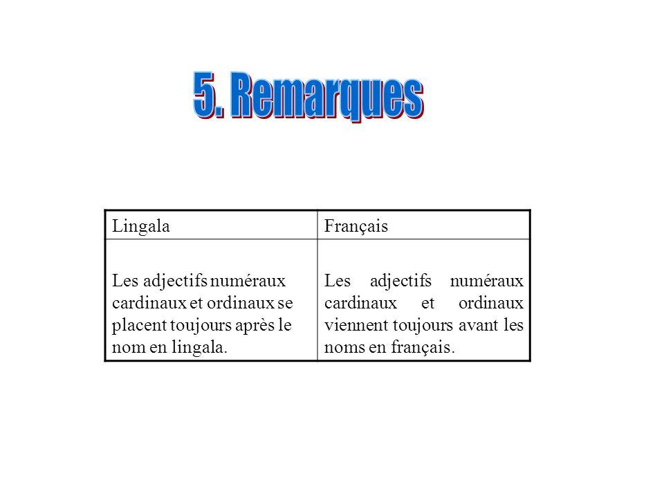 LingalaFrançais Les adjectifs numéraux cardinaux et ordinaux se placent toujours après le nom en lingala. Les adjectifs numéraux cardinaux et ordinaux
