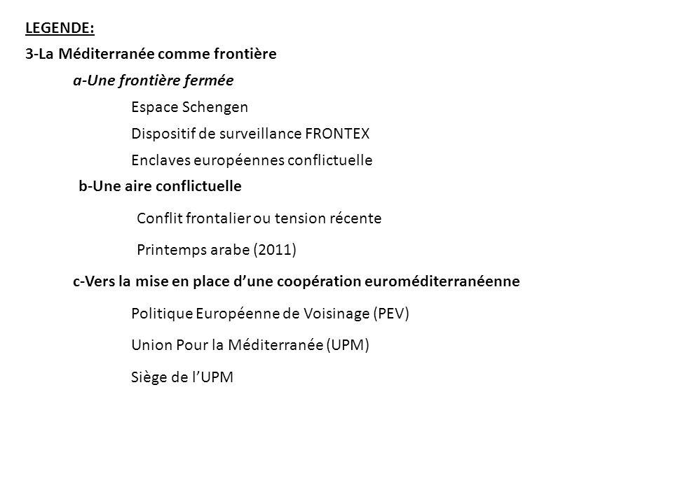 LEGENDE: 3-La Méditerranée comme frontière a-Une frontière fermée Espace Schengen Enclaves européennes conflictuelle Dispositif de surveillance FRONTEX b-Une aire conflictuelle Conflit frontalier ou tension récente Printemps arabe (2011) c-Vers la mise en place dune coopération euroméditerranéenne Politique Européenne de Voisinage (PEV) Union Pour la Méditerranée (UPM) Siège de lUPM