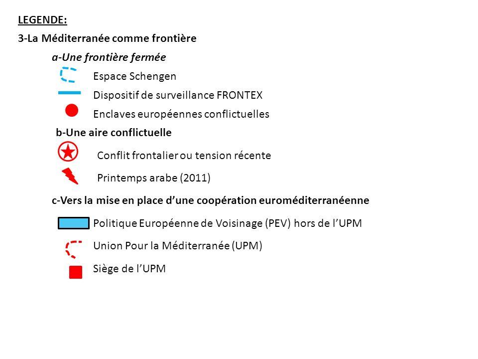 LEGENDE: 3-La Méditerranée comme frontière a-Une frontière fermée Espace Schengen Enclaves européennes conflictuelles Dispositif de surveillance FRONTEX b-Une aire conflictuelle Conflit frontalier ou tension récente Printemps arabe (2011) c-Vers la mise en place dune coopération euroméditerranéenne Politique Européenne de Voisinage (PEV) hors de lUPM Union Pour la Méditerranée (UPM) Siège de lUPM