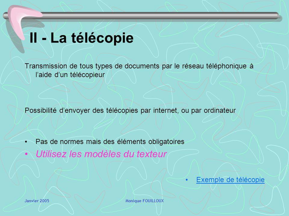 Janvier 2005Monique FOUILLOUX II - La télécopie Transmission de tous types de documents par le réseau téléphonique à laide dun télécopieur Possibilité denvoyer des télécopies par internet, ou par ordinateur Pas de normes mais des éléments obligatoires Utilisez les modèles du texteur Exemple de télécopie
