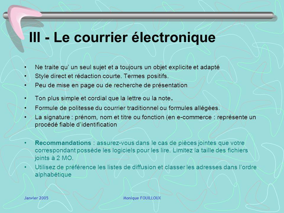 Janvier 2005Monique FOUILLOUX III - Le courrier électronique Ne traite qu un seul sujet et a toujours un objet explicite et adapté Style direct et rédaction courte.