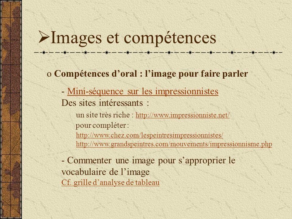 Images et compétences o Compétences doral : limage pour faire parler - Mini-séquence sur les impressionnistes Des sites intéressants : un site très riche : http://www.impressionniste.net/ pour compléter : http://www.chez.com/lespeintresimpressionnistes/ http://www.grandspeintres.com/mouvements/impressionnisme.phpMini-séquence sur les impressionnistes http://www.impressionniste.net/ http://www.chez.com/lespeintresimpressionnistes/ http://www.grandspeintres.com/mouvements/impressionnisme.php - Commenter une image pour sapproprier le vocabulaire de limage Cf.