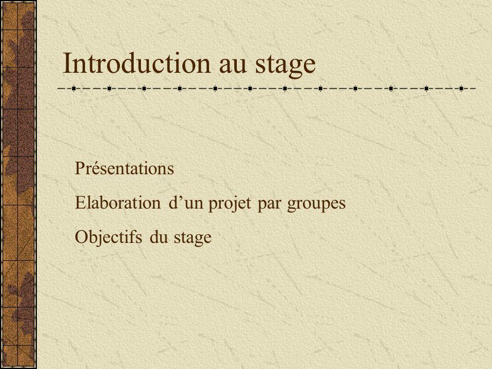 Introduction au stage Présentations Elaboration dun projet par groupes Objectifs du stage