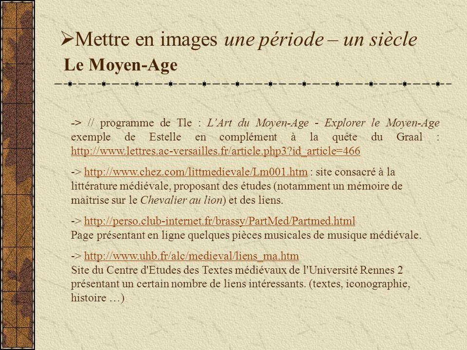 Mettre en images une période – un siècle Le Moyen-Age -> // programme de Tle : LArt du Moyen-Age - Explorer le Moyen-Age exemple de Estelle en complément à la quête du Graal : http://www.lettres.ac-versailles.fr/article.php3?id_article=466 http://www.lettres.ac-versailles.fr/article.php3?id_article=466 -> http://www.chez.com/littmedievale/Lm001.htm : site consacré à la littérature médiévale, proposant des études (notamment un mémoire de maîtrise sur le Chevalier au lion) et des liens.http://www.chez.com/littmedievale/Lm001.htm -> http://perso.club-internet.fr/brassy/PartMed/Partmed.html Page présentant en ligne quelques pièces musicales de musique médiévale.http://perso.club-internet.fr/brassy/PartMed/Partmed.html -> http://www.uhb.fr/alc/medieval/liens_ma.htm Site du Centre d Etudes des Textes médiévaux de l Université Rennes 2 présentant un certain nombre de liens intéressants.